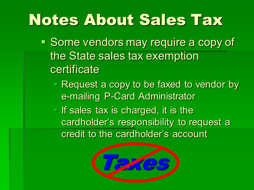 Notes About Sales Tax Notes About Sales Tax Some vendors may require a copy of the State sales tax exemption certificate Some vendors may require a copy of the State sales tax exemption certificate Request a copy to be faxed to vendor by  ing P-Card Administrator Request a copy to be faxed to vendor by  ing P-Card Administrator If sales tax is charged, it is the cardholders responsibility to request a credit to the cardholders account If sales tax is charged, it is the cardholders responsibility to request a credit to the cardholders account Taxes