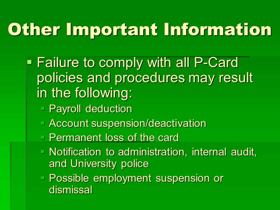 Other Important Information Failure to comply with all P-Card policies and procedures may result in the following: Failure to comply with all P-Card p