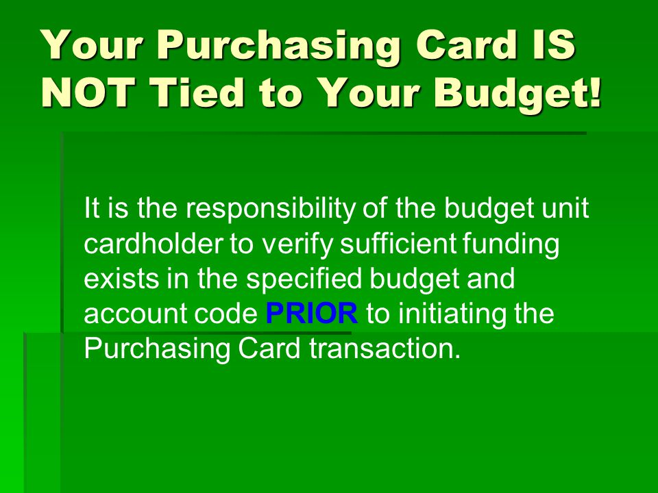 Your Purchasing Card IS NOT Tied to Your Budget! It is the responsibility of the budget unit cardholder to verify sufficient funding exists in the spe