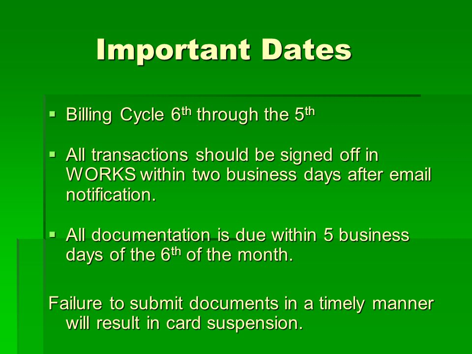Important Dates Important Dates Billing Cycle 6 th through the 5 th Billing Cycle 6 th through the 5 th All transactions should be signed off in WORKS
