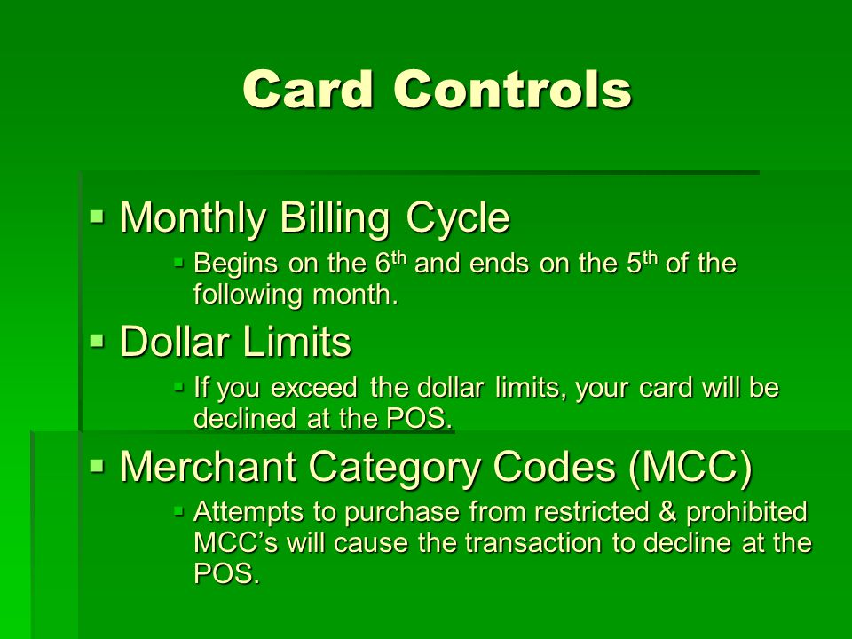 Card Controls Card Controls Monthly Billing Cycle Monthly Billing Cycle Begins on the 6 th and ends on the 5 th of the following month. Begins on the