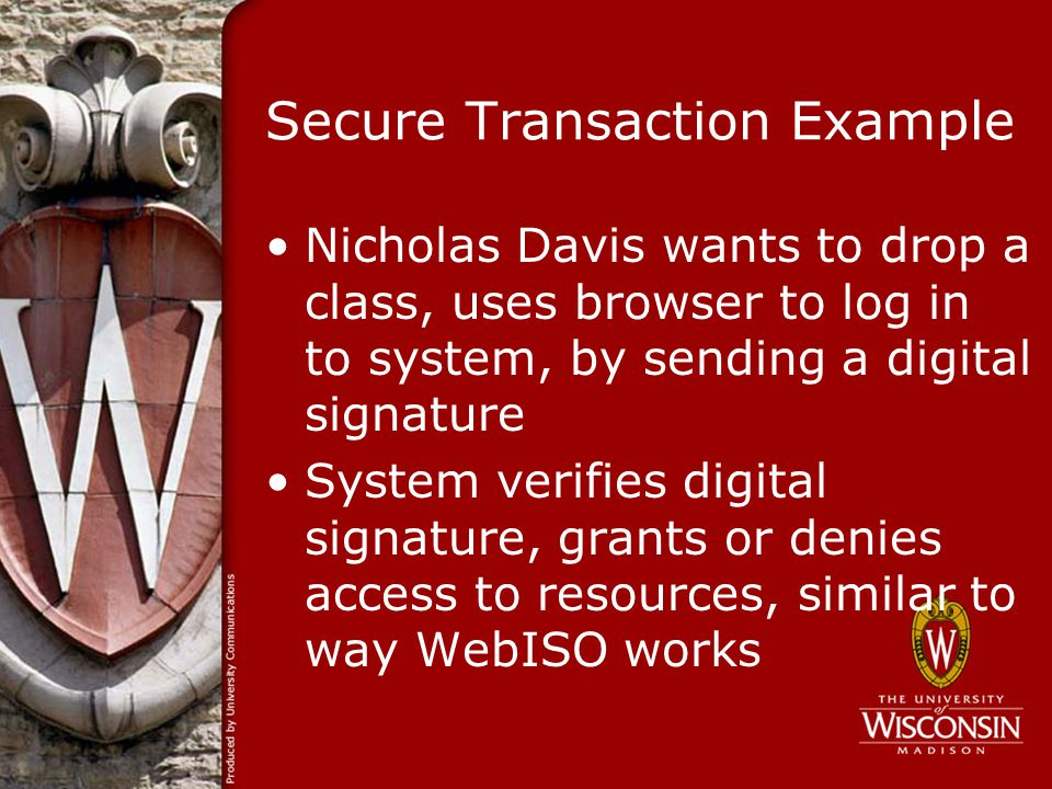 Secure Transaction Example Nicholas Davis wants to drop a class, uses browser to log in to system, by sending a digital signature System verifies digital signature, grants or denies access to resources, similar to way WebISO works