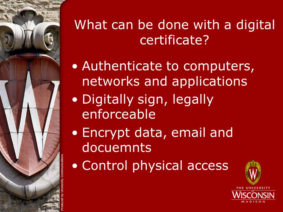 What can be done with a digital certificate? Authenticate to computers, networks and applications Digitally sign, legally enforceable Encrypt data, em
