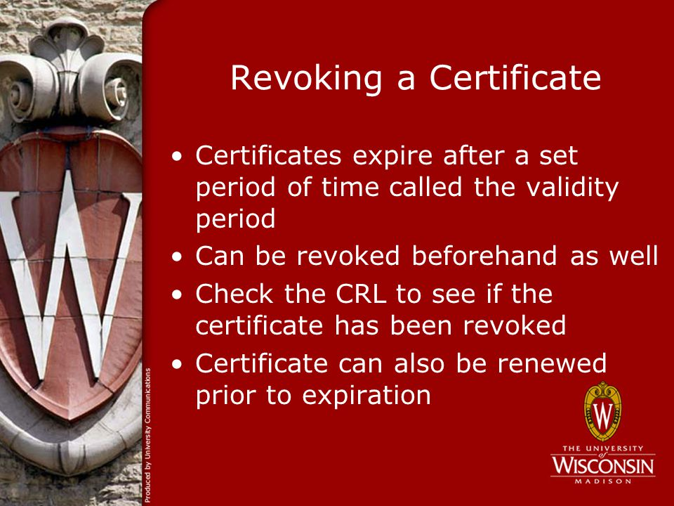 Revoking a Certificate Certificates expire after a set period of time called the validity period Can be revoked beforehand as well Check the CRL to see if the certificate has been revoked Certificate can also be renewed prior to expiration