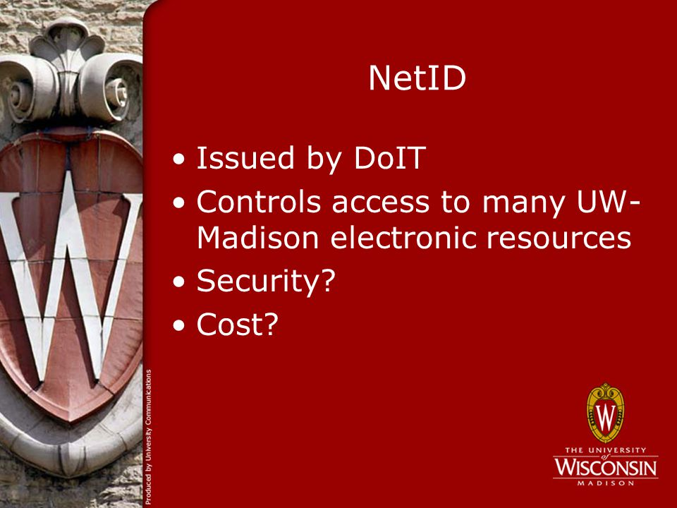 NetID Issued by DoIT Controls access to many UW- Madison electronic resources Security? Cost?
