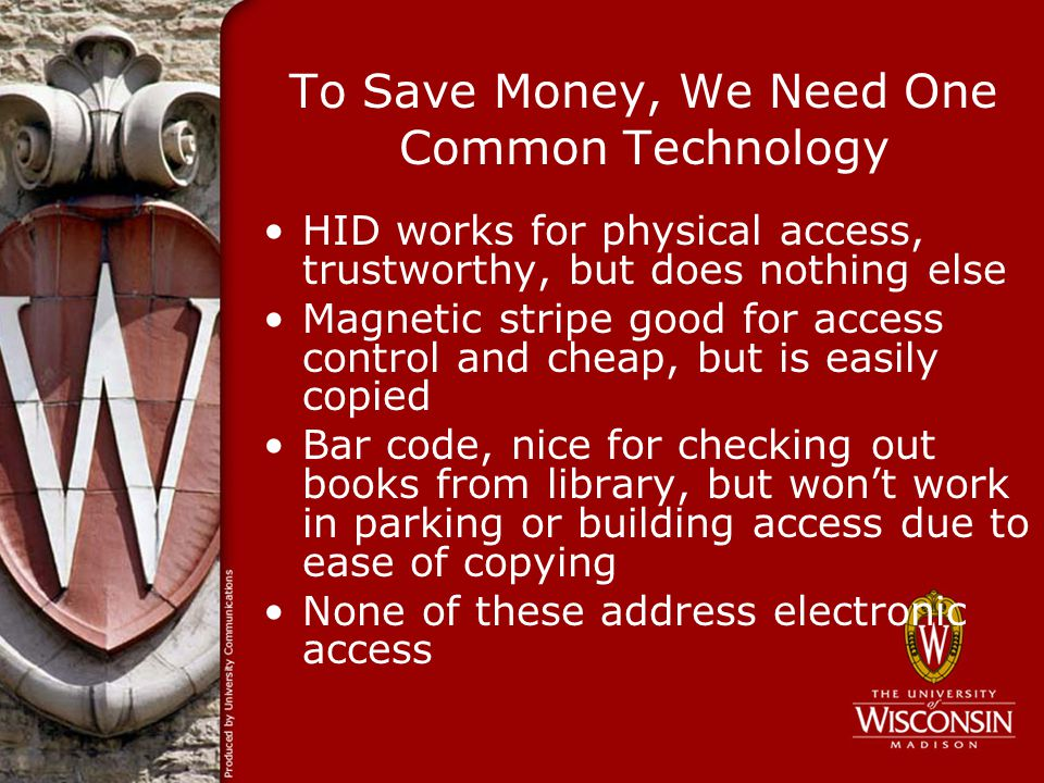 To Save Money, We Need One Common Technology HID works for physical access, trustworthy, but does nothing else Magnetic stripe good for access control