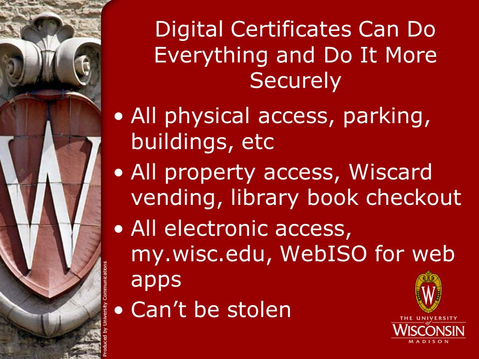 Digital Certificates Can Do Everything and Do It More Securely All physical access, parking, buildings, etc All property access, Wiscard vending, library book checkout All electronic access, my.wisc.edu, WebISO for web apps Cant be stolen