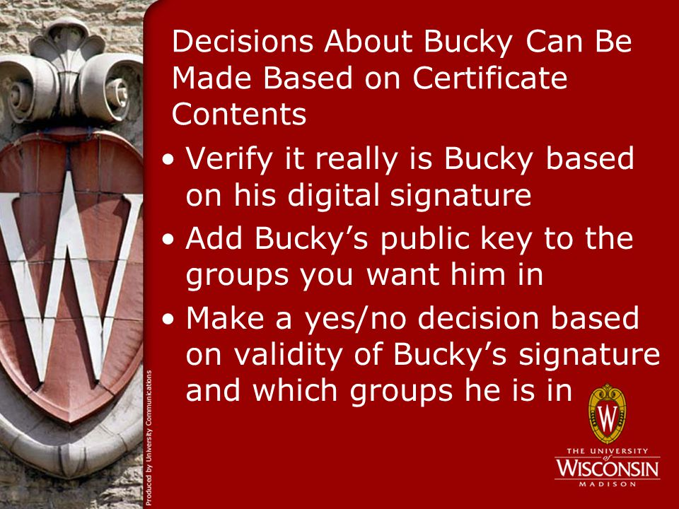 Decisions About Bucky Can Be Made Based on Certificate Contents Verify it really is Bucky based on his digital signature Add Buckys public key to the groups you want him in Make a yes/no decision based on validity of Buckys signature and which groups he is in