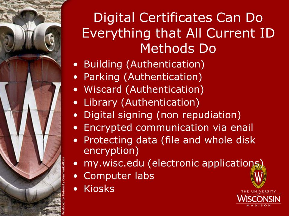 Digital Certificates Can Do Everything that All Current ID Methods Do Building (Authentication) Parking (Authentication) Wiscard (Authentication) Library (Authentication) Digital signing (non repudiation) Encrypted communication via enail Protecting data (file and whole disk encryption) my.wisc.edu (electronic applications) Computer labs Kiosks