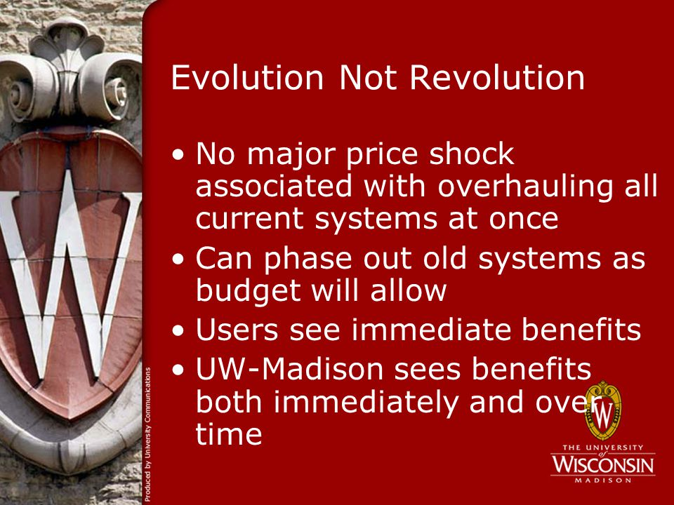 Evolution Not Revolution No major price shock associated with overhauling all current systems at once Can phase out old systems as budget will allow Users see immediate benefits UW-Madison sees benefits both immediately and over time