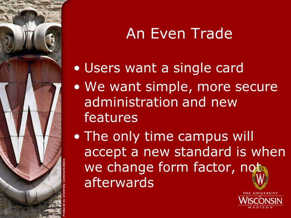 An Even Trade Users want a single card We want simple, more secure administration and new features The only time campus will accept a new standard is when we change form factor, not afterwards