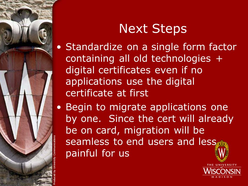 Next Steps Standardize on a single form factor containing all old technologies + digital certificates even if no applications use the digital certificate at first Begin to migrate applications one by one.