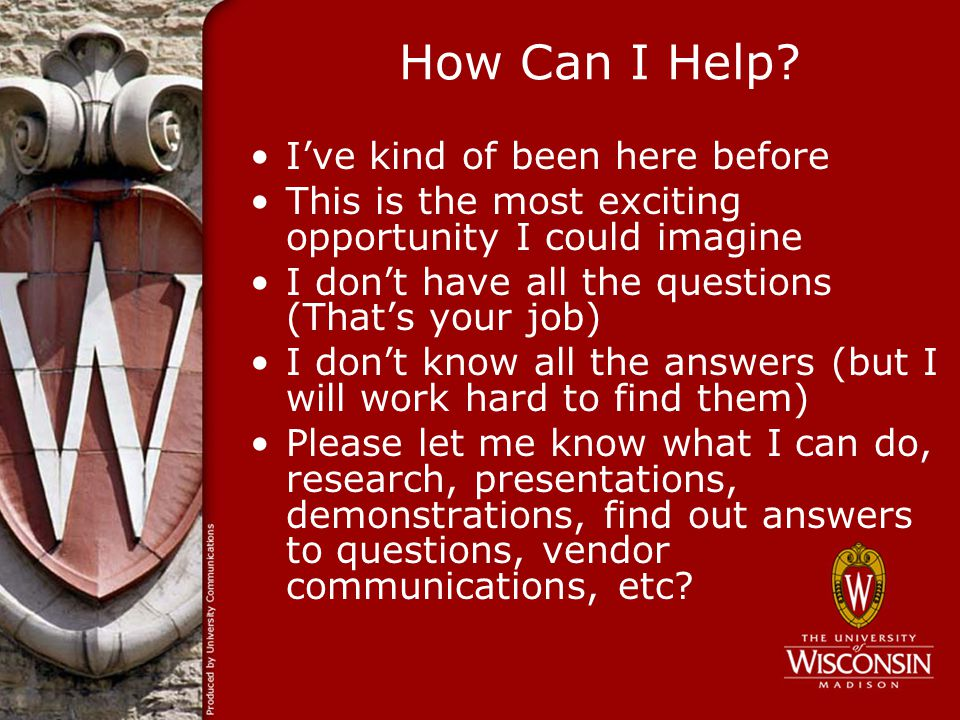 How Can I Help? Ive kind of been here before This is the most exciting opportunity I could imagine I dont have all the questions (Thats your job) I do