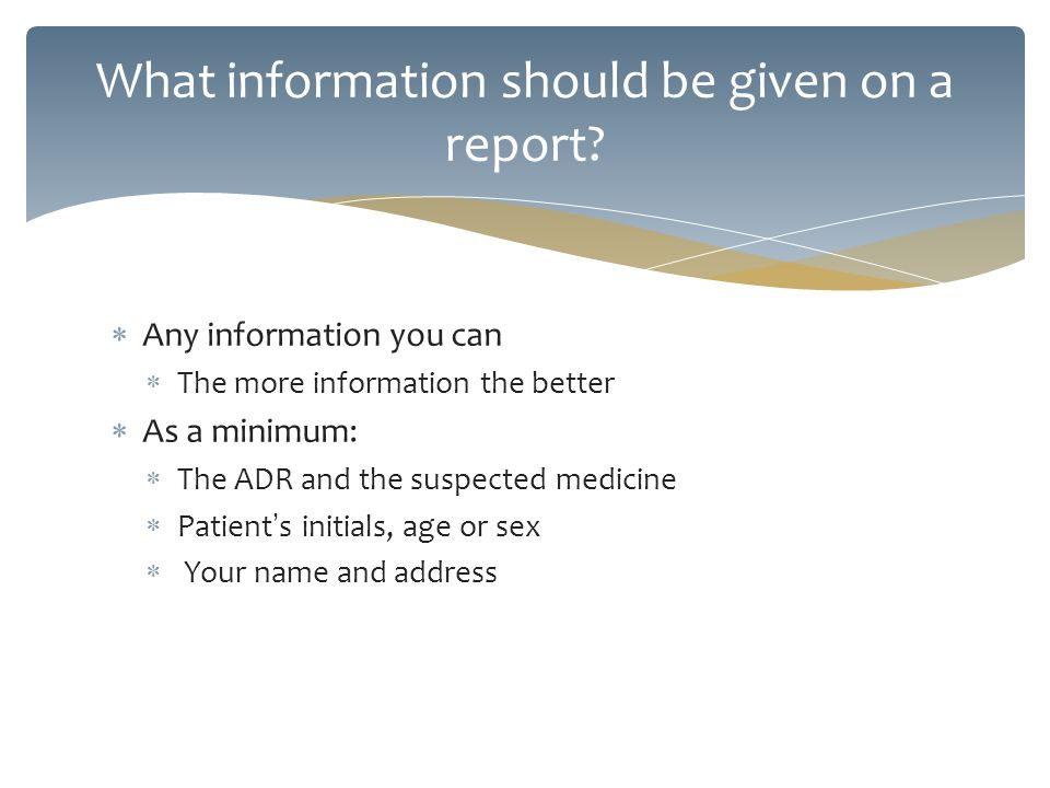 Any information you can The more information the better As a minimum: The ADR and the suspected medicine Patient s initials, age or sex Your name and
