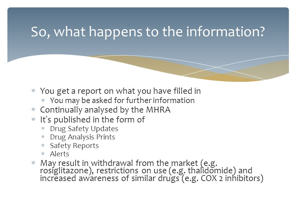 You get a report on what you have filled in You may be asked for further information Continually analysed by the MHRA It s published in the form of Dr