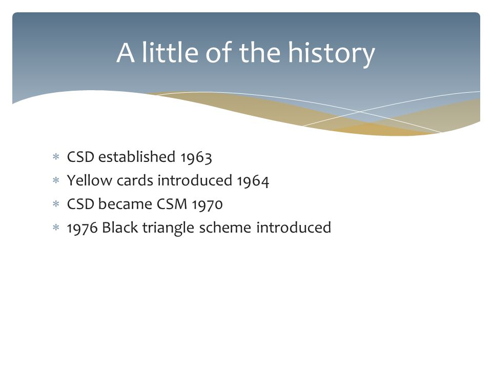 CSD established 1963 Yellow cards introduced 1964 CSD became CSM 1970 1976 Black triangle scheme introduced A little of the history