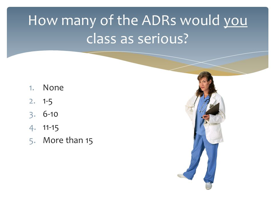 1.None 2.1-5 3.6-10 4.11-15 5.More than 15 How many of the ADRs would you class as serious?