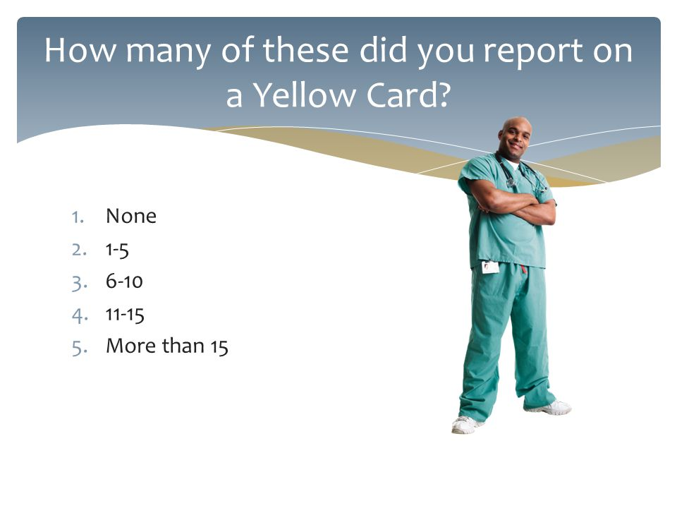 1.None 2.1-5 3.6-10 4.11-15 5.More than 15 How many of these did you report on a Yellow Card?