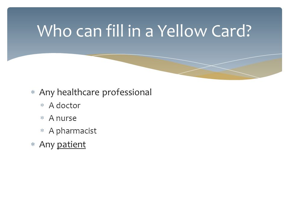 Any healthcare professional A doctor A nurse A pharmacist Any patient Who can fill in a Yellow Card?