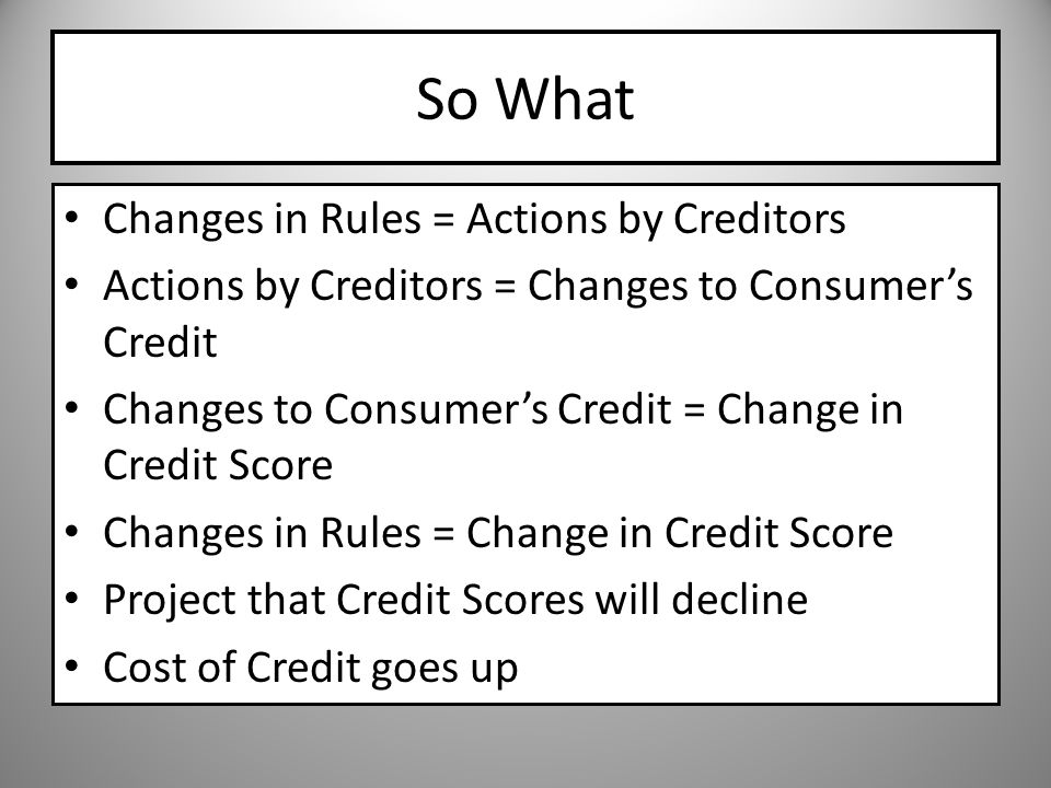 So What Changes in Rules = Actions by Creditors Actions by Creditors = Changes to Consumers Credit Changes to Consumers Credit = Change in Credit Score Changes in Rules = Change in Credit Score Project that Credit Scores will decline Cost of Credit goes up
