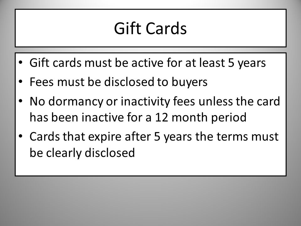 Gift Cards Gift cards must be active for at least 5 years Fees must be disclosed to buyers No dormancy or inactivity fees unless the card has been inactive for a 12 month period Cards that expire after 5 years the terms must be clearly disclosed
