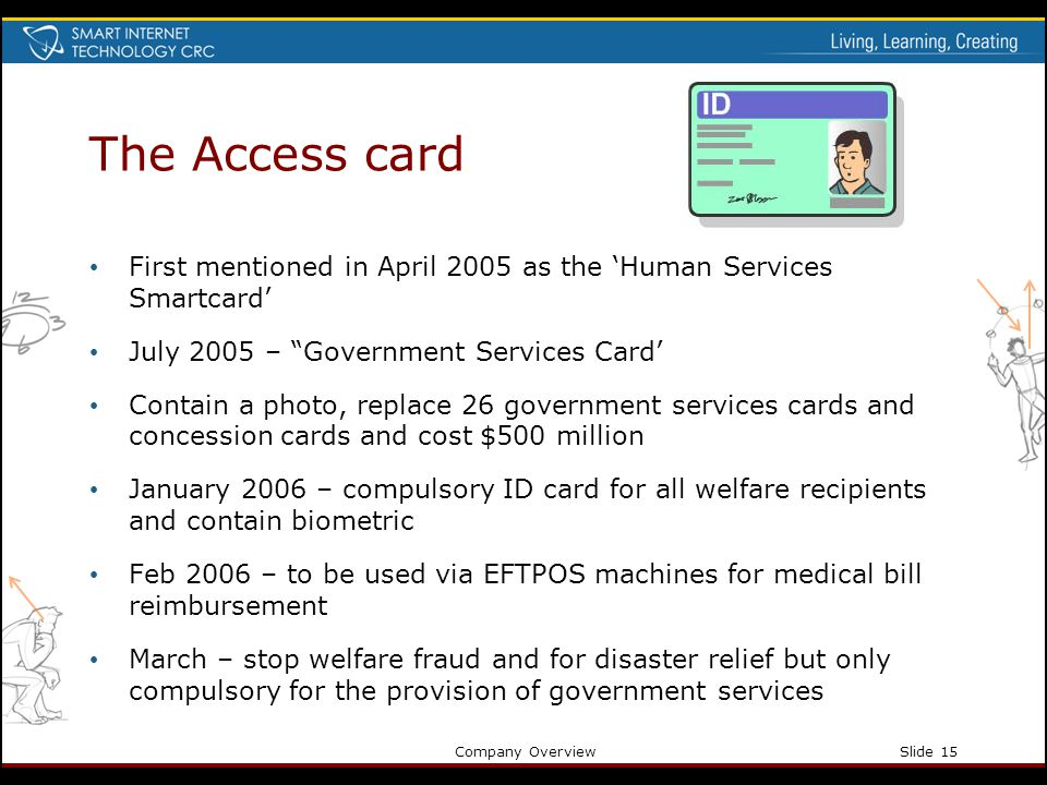 Company OverviewSlide 15 The Access card First mentioned in April 2005 as the Human Services Smartcard July 2005 – Government Services Card Contain a