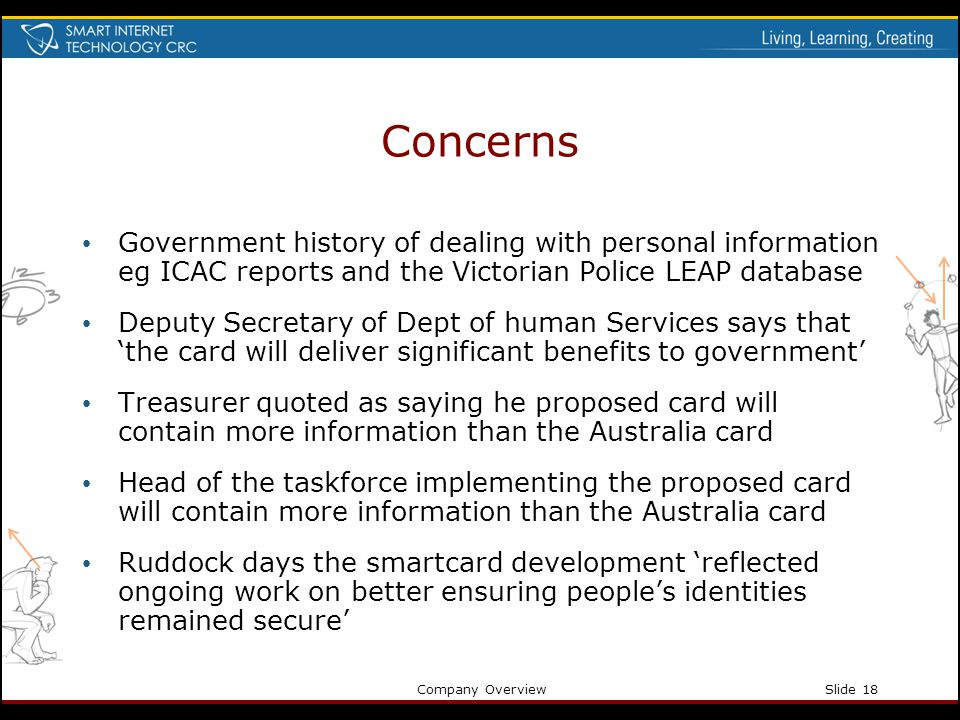 Company OverviewSlide 18 Concerns Government history of dealing with personal information eg ICAC reports and the Victorian Police LEAP database Deput