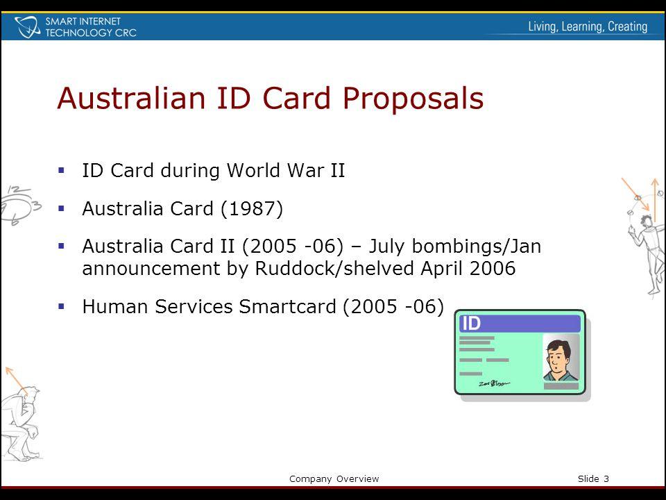 Company OverviewSlide 3 Australian ID Card Proposals ID Card during World War II Australia Card (1987) Australia Card II (2005 -06) – July bombings/Jan announcement by Ruddock/shelved April 2006 Human Services Smartcard (2005 -06)