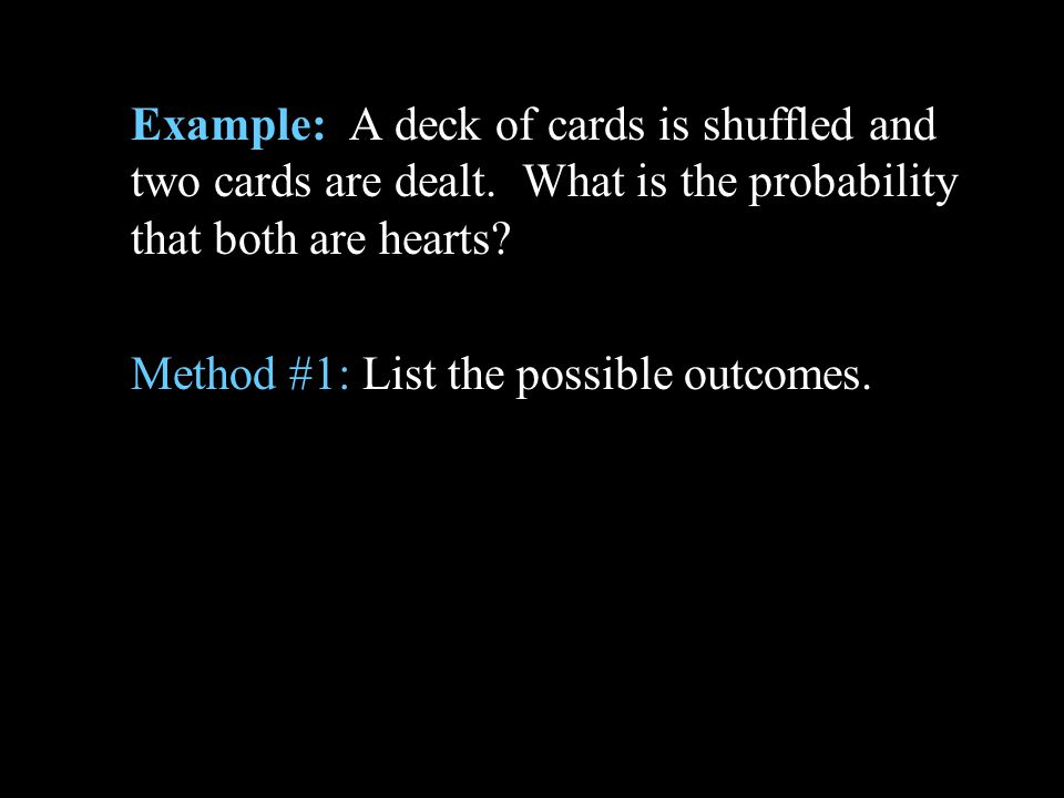 Example: A deck of cards is shuffled and two cards are dealt. What is the probability that both are hearts? Method #1: List the possible outcomes.