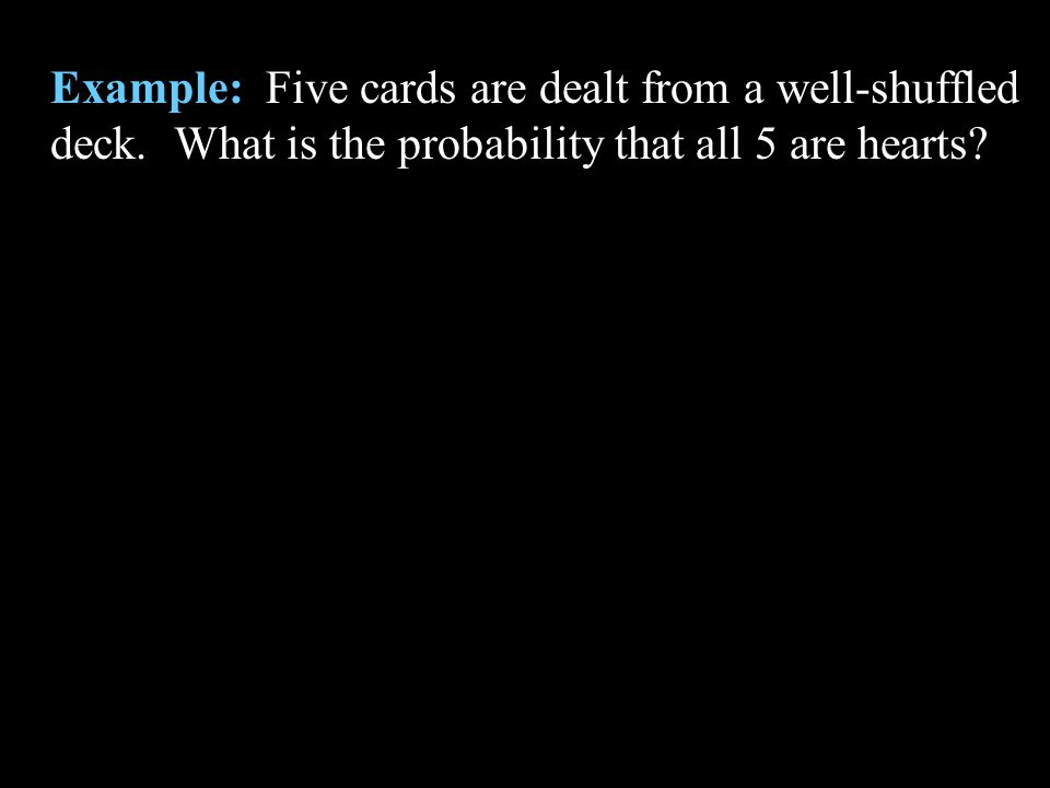 Example: Five cards are dealt from a well-shuffled deck. What is the probability that all 5 are hearts?