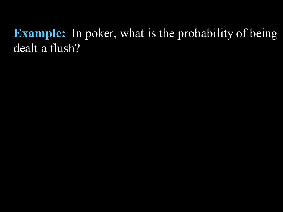 Example: In poker, what is the probability of being dealt a flush?