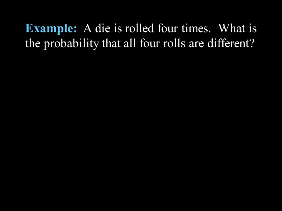 Example: A die is rolled four times. What is the probability that all four rolls are different?