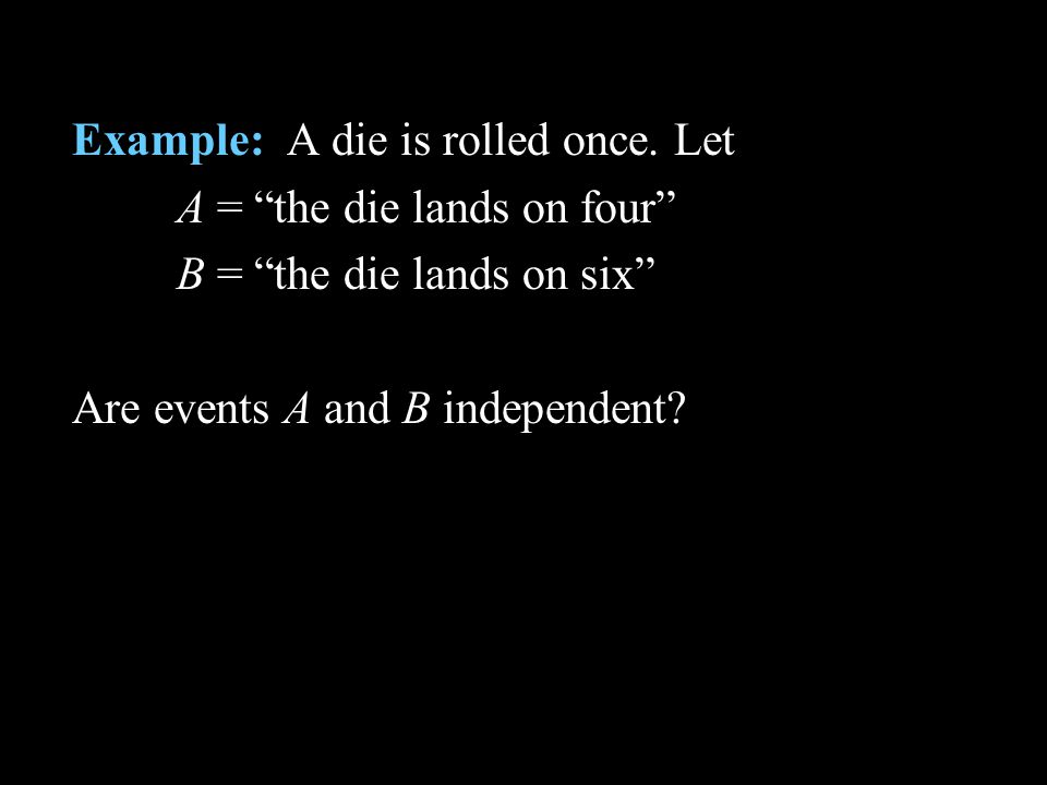 Example: A die is rolled once. Let A = the die lands on four B = the die lands on six Are events A and B independent?