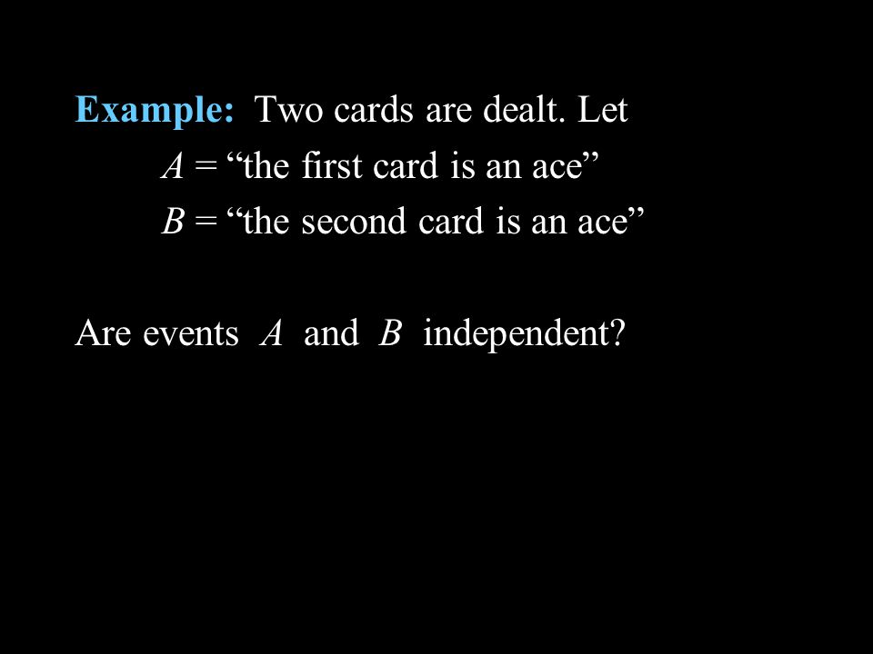 Example: Two cards are dealt. Let A = the first card is an ace B = the second card is an ace Are events A and B independent?