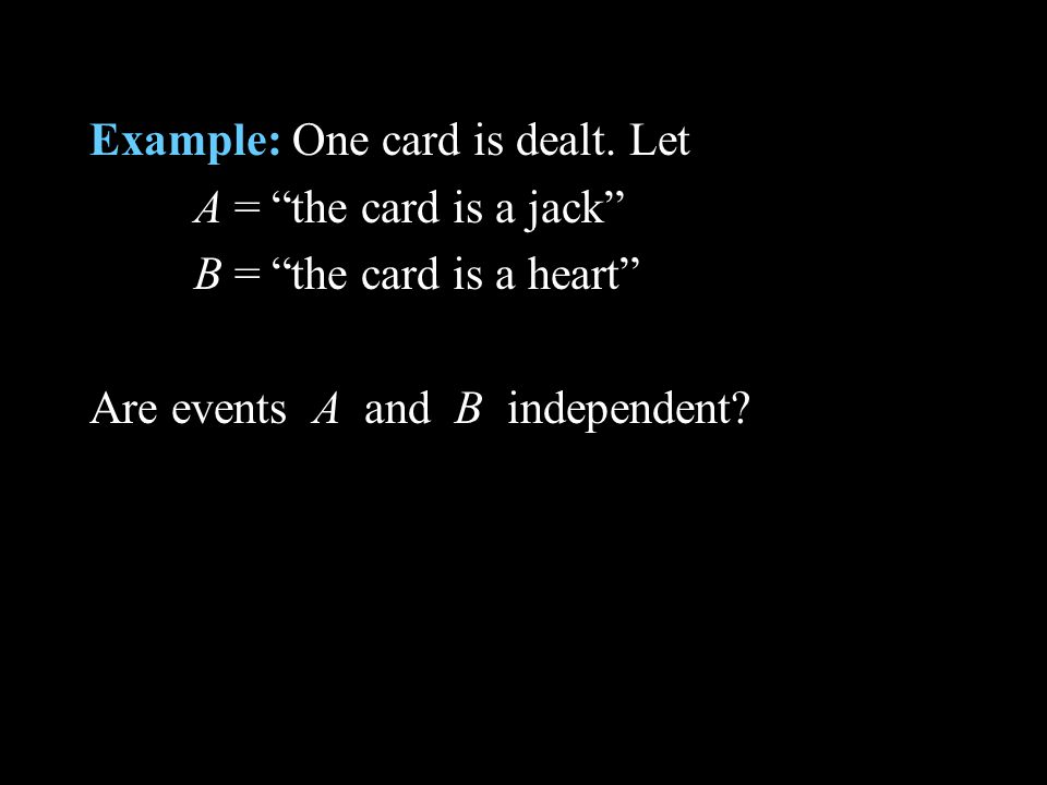 Example: One card is dealt. Let A = the card is a jack B = the card is a heart Are events A and B independent?