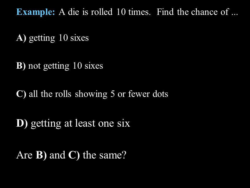 Example: A die is rolled 10 times. Find the chance of... A) getting 10 sixes B) not getting 10 sixes C) all the rolls showing 5 or fewer dots D) getti