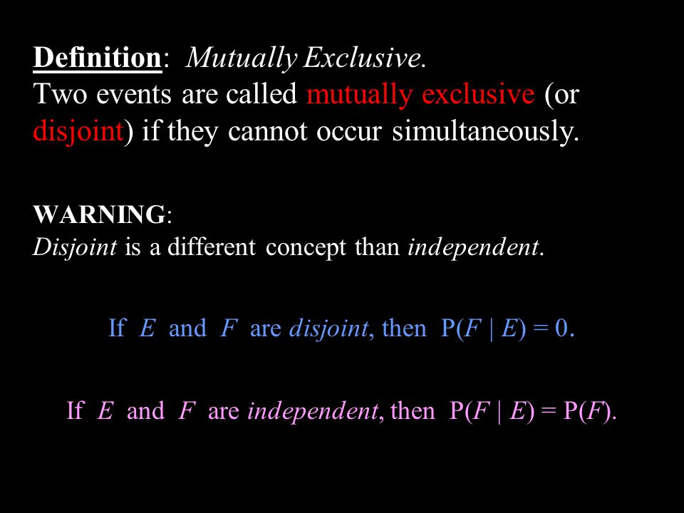 Definition: Mutually Exclusive. Two events are called mutually exclusive (or disjoint) if they cannot occur simultaneously. WARNING: Disjoint is a dif