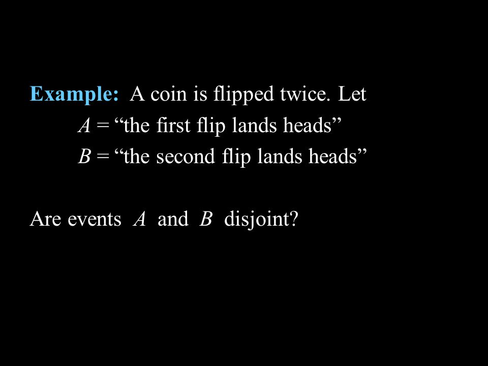 Example: A coin is flipped twice. Let A = the first flip lands heads B = the second flip lands heads Are events A and B disjoint?