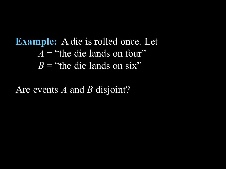 Example: A die is rolled once. Let A = the die lands on four B = the die lands on six Are events A and B disjoint?