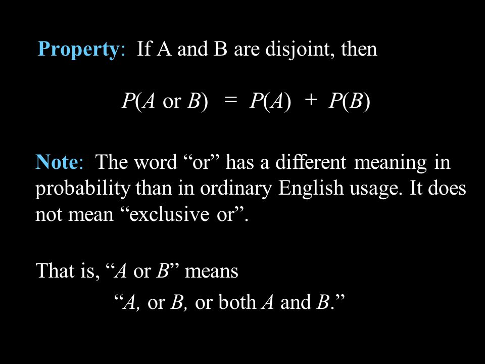 Property: If A and B are disjoint, then P(B) P(A)P(A or B) Note: The word or has a different meaning in probability than in ordinary English usage. It