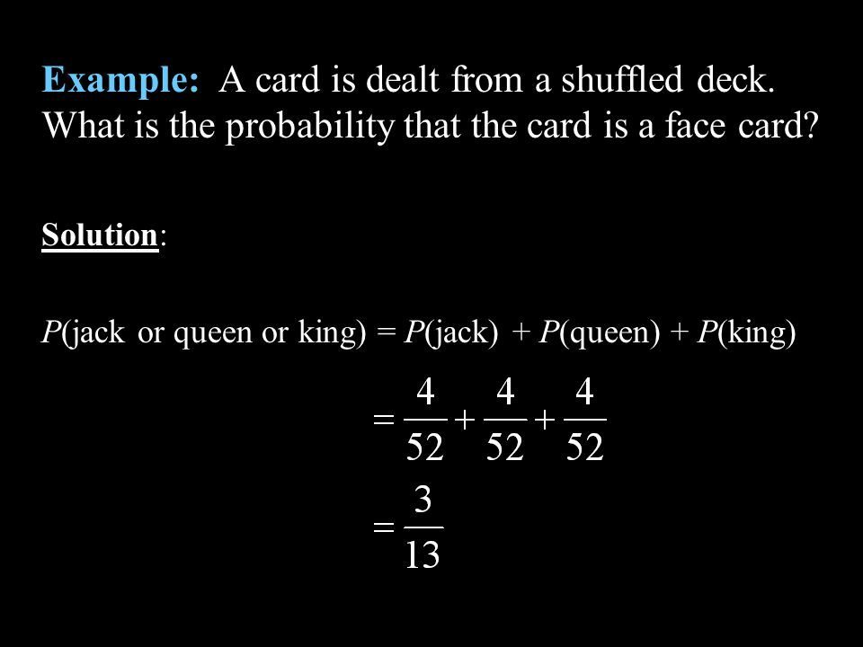 Example: A card is dealt from a shuffled deck. What is the probability that the card is a face card? Solution: P(jack or queen or king) = P(jack) + P(
