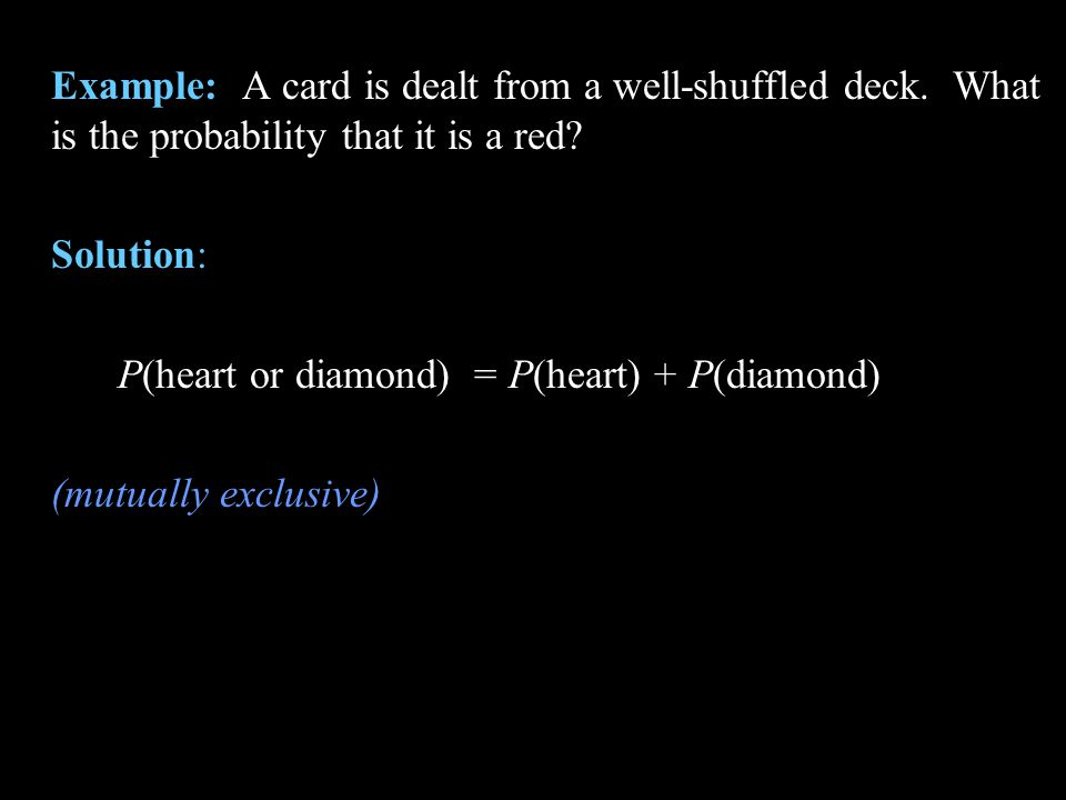 Example: A card is dealt from a well-shuffled deck. What is the probability that it is a red? Solution: P(heart or diamond) = P(heart) + P(diamond) (m
