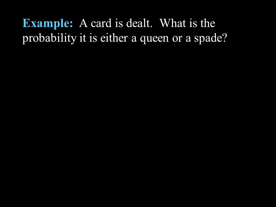 Example: A card is dealt. What is the probability it is either a queen or a spade?
