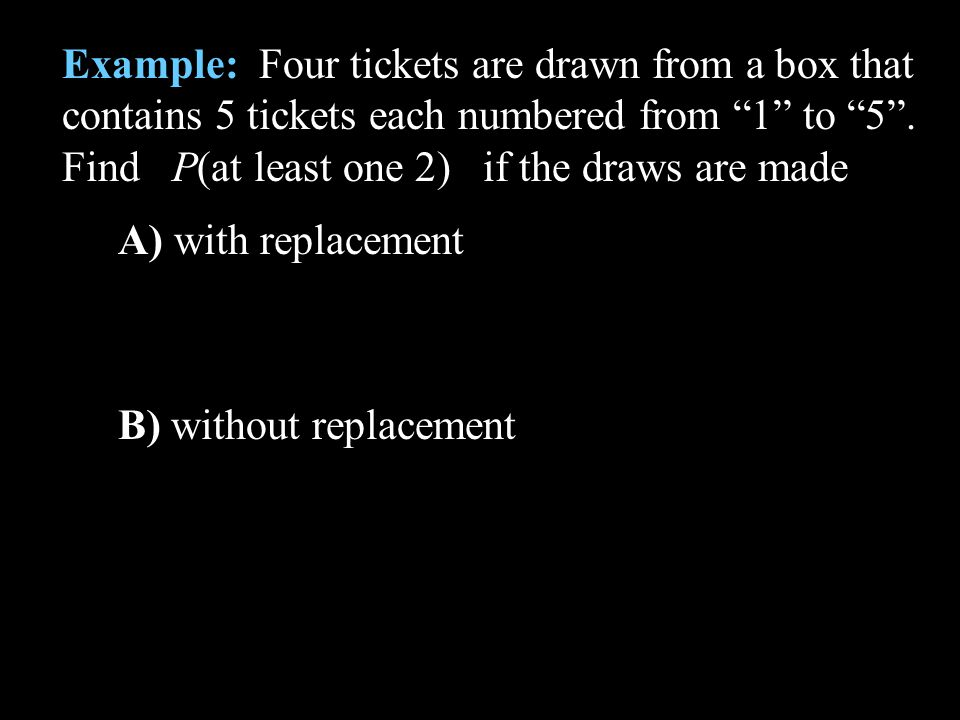 Example: Four tickets are drawn from a box that contains 5 tickets each numbered from 1 to 5. Find P(at least one 2) if the draws are made A) with rep