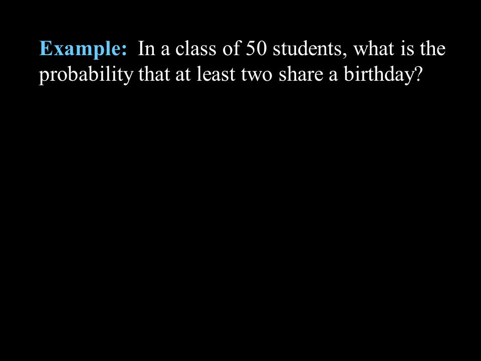 Example: In a class of 50 students, what is the probability that at least two share a birthday?