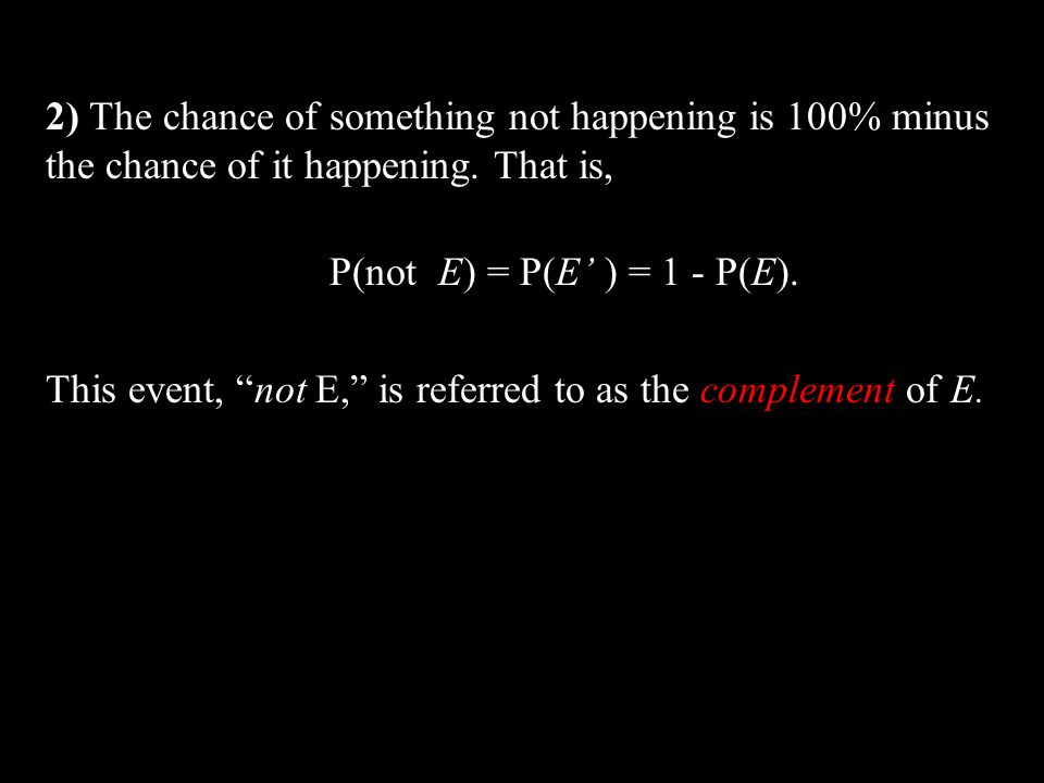 2) The chance of something not happening is 100% minus the chance of it happening. That is, P(not E) = P(E ) = 1 - P(E). This event, not E, is referre