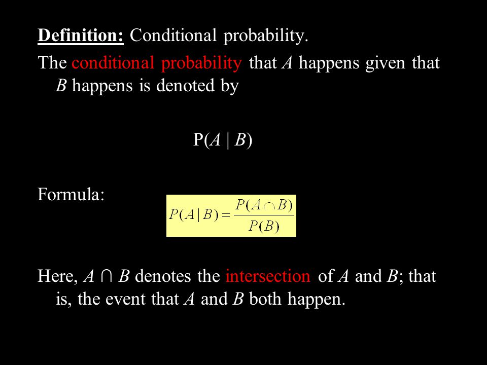 Definition: Conditional probability. The conditional probability that A happens given that B happens is denoted by P(A | B) Formula: Here, A B denotes