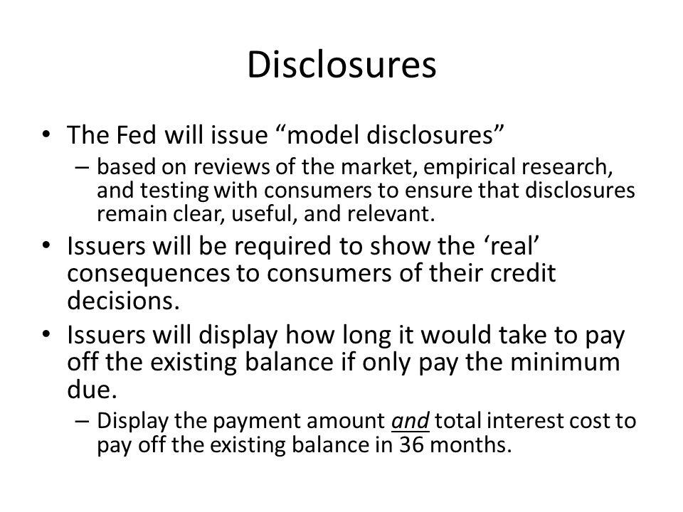 Disclosures The Fed will issue model disclosures – based on reviews of the market, empirical research, and testing with consumers to ensure that disclosures remain clear, useful, and relevant.