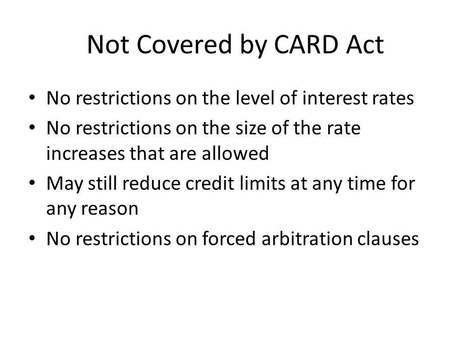 Not Covered by CARD Act No restrictions on the level of interest rates No restrictions on the size of the rate increases that are allowed May still reduce credit limits at any time for any reason No restrictions on forced arbitration clauses