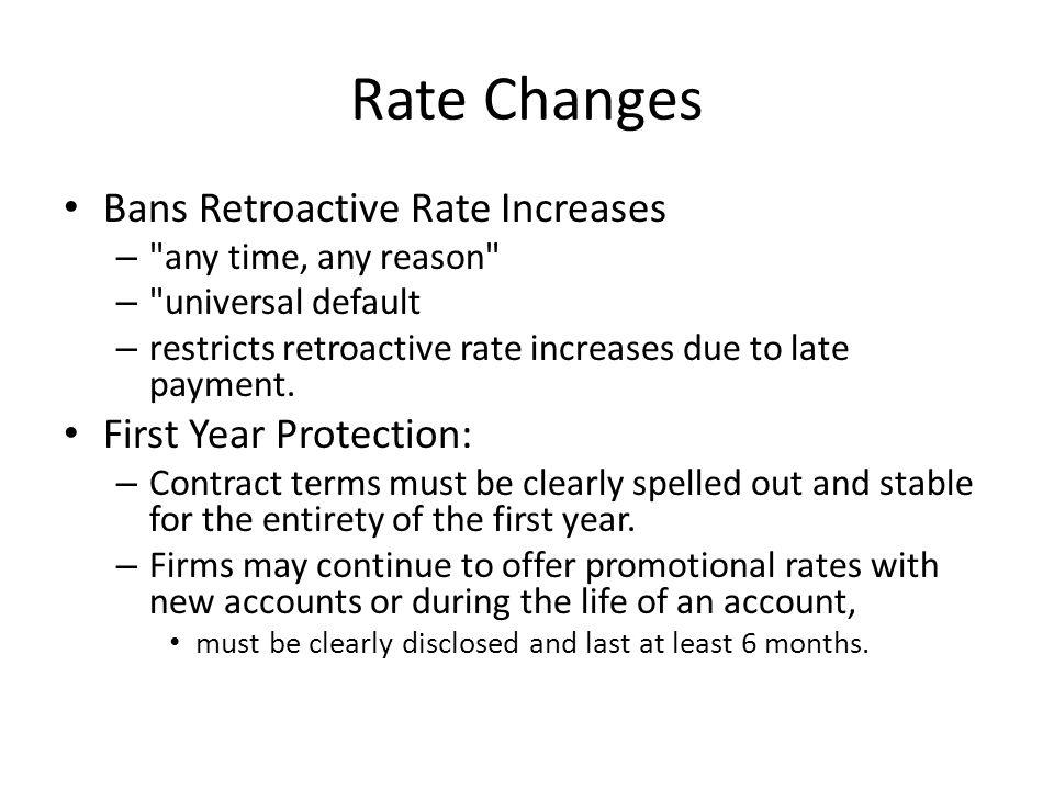 Rate Changes Bans Retroactive Rate Increases – any time, any reason – universal default – restricts retroactive rate increases due to late payment.